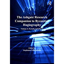 The Ashgate Research Companion to Byzantine Hagiography: Volume I: Periods and Places (English Edition)