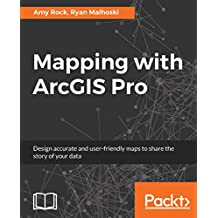 Mapping with ArcGIS Pro: Design accurate and user-friendly maps to share the story of your data (English Edition)