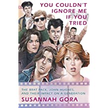 You Couldn't Ignore Me If You Tried: The Brat Pack, John Hughes, and Their Impact on a Generation (English Edition)