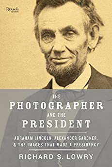 """""""The Photographer and the President: Abraham Lincoln, Alexander Gardner, and the Images That Made a Presidency (English Edition)"""",作者:[Lowry, Richard]"""