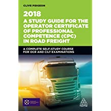 A Study Guide for the Operator Certificate of Professional Competence (CPC) in Road Freight 2018: A Complete Self-Study Course for OCR and CILT Examinations (Transport Managers) (English Edition)