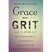 Grace Meets Grit: How to Bring Out the Remarkable, Courageous Leader Within (English Edition)