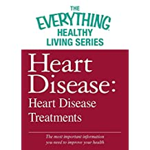 Heart Disease: Heart Disease Treatments: The most important information you need to improve your health (The Everything® Healthy Living Series) (English Edition)