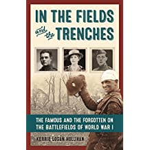 In the Fields and the Trenches: The Famous and the Forgotten on the Battlefields of World War I (English Edition)