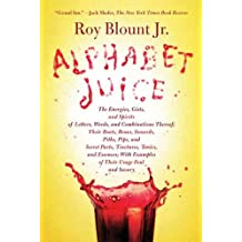 Alphabet Juice: The Energies, Gists, and Spirits of Letters, Words, and Combinations Thereof; Their Roots, Bones, Innards, Piths, Pips, and Secret Parts, ... Usage Foul and Savory (English Edition)