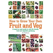 How To Grow Your Own Fruit and Veg: A Week-by-week Guide to Wild-life Friendly Fruit and Vegetable Gardening (English Edition)