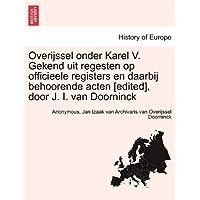 Overijssel Onder Karel V. Gekend Uit Regesten Op Officieele Registers En Daarbij Behoorende Acten [Edited], Door J. I. Van Doorninck