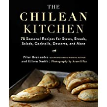 The Chilean Kitchen: 75 Seasonal Recipes for Stews, Breads, Salads, Cocktails, Desserts, and More (English Edition)