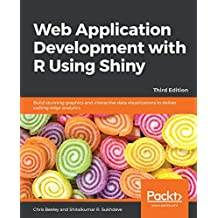 Web Application Development with R Using Shiny: Build stunning graphics and interactive data visualizations to deliver cutting-edge analytics, 3rd Edition (English Edition)