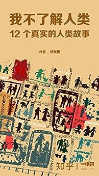 """""""我不了解人类:12个真实的人类故事(知乎桥东里作品) (知乎「一小时」系列)"""",作者:[桥东里, 知乎]"""
