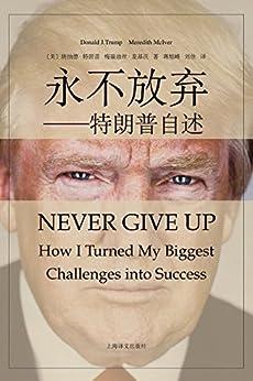 """""""永不放弃(从濒临破产到亿万富翁,从综艺段子手到入主白宫,听45任美国总统特朗普亲口讲述生命中的""""永不放弃"""")"""",作者:[唐纳德·特朗普(Donald Trump), 梅瑞迪丝·麦基沃(Meredith Mclver), 范炜炜, 蒋旭峰, 刘佳]"""