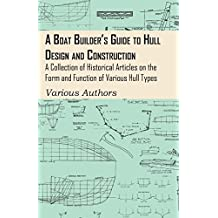 A Boat Builder's Guide to Hull Design and Construction - A Collection of Historical Articles on the Form and Function of Various Hull Types (English Edition)