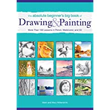 The Absolute Beginner's Big Book of Drawing and Painting: More Than 100 Lessons in Pencil, Watercolor and Oil (English Edition)