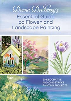 """""""Donna Dewberry's Essential Guide to Flower and Landscape Painting: 50 Decorative and One-Stroke Painting Projects (English Edition)"""",作者:[Dewberry, Donna]"""