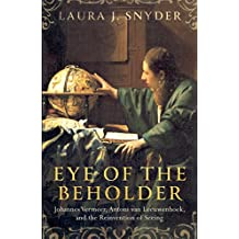 Eye of the Beholder: Johannes Vermeer, Antoni van Leeuwenhoek, and the Reinvention of Seeing (English Edition)