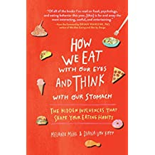 How We Eat with Our Eyes and Think with Our Stomach: The Hidden Influences That Shape Your Eating Habits (English Edition)