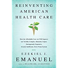 Reinventing American Health Care: How the Affordable Care Act will Improve our Terribly Complex, Blatantly Unjust, Outrageously Expensive, Grossly Inefficient, Error Prone System (English Edition)