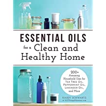 Essential Oils for a Clean and Healthy Home: 200+ Amazing Household Uses for Tea Tree Oil, Peppermint Oil, Lavender Oil, and More (English Edition)