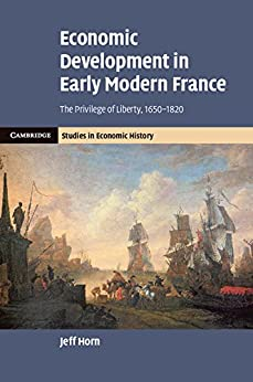 """""""Economic Development in Early Modern France: The Privilege of Liberty, 1650–1820 (Cambridge Studies in Economic History - Second Series) (English Edition)"""",作者:[Horn, Jeff]"""