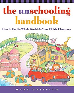 """The Unschooling Handbook: How to Use the Whole World As Your Child's Classroom (Prima Home Learning Library) (English Edition)"",作者:[Griffith, Mary]"