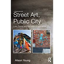 Street Art, Public City: Law, Crime and the Urban Imagination (English Edition)