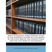 War's Aftermath: A Preliminary Study of the Eugenics of War As Illustrated by the Civil War of the United States and the Late Wars in the Balkans