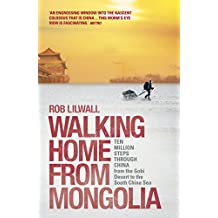 Walking Home From Mongolia: Ten Million Steps Through China, From the Gobi Desert to the South China Sea (English Edition)