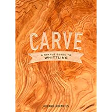 Carve: A Simple Guide to Whittling (English Edition)