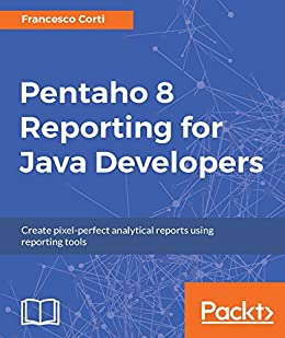 """""""Pentaho 8 Reporting for Java Developers: Create pixelperfect analytical reports using reporting tools (English Edition)"""",作者:[Francesco Corti]"""