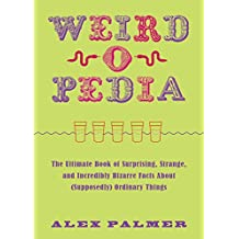 Weird-o-pedia: The Ultimate Book of Surprising Strange and Incredibly Bizarre Facts About (Supposedly) Ordinary Things (English Edition)