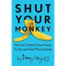 Shut Your Monkey: How to Control Your Inner Critic and Get More Done (English Edition)