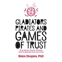 Gladiators, Pirates and Games of Trust: How Game Theory, Strategy and Probability Rule Our Lives (English Edition)