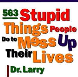 """""""563 Stupid Things Stupid People Do to Mess Up Their Lives (English Edition)"""",作者:[Samuel, Dr. Larry]"""