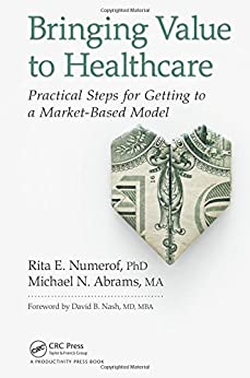"""Bringing Value to Healthcare: Practical Steps for Getting to a Market-Based Model (English Edition)"",作者:[Numerof, Rita E., Abrams, Michael]"