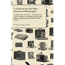 A Guide to the Dry Plate Process of Photography - Camera Series Vol. XVII.: A Selection of Classic Articles on Collodion, Drying, the Bath and Other Aspects of the Dry Plate Process (English Edition)