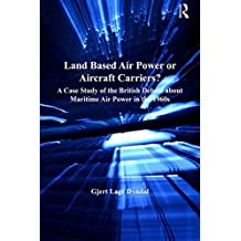 Land Based Air Power or Aircraft Carriers?: A Case Study of the British Debate about Maritime Air Power in the 1960s (Corbett Centre for Maritime Policy Studies Series) (English Edition)