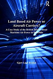 Land Based Air Power or Aircraft Carriers?: A Case Study of the British Debate about Maritime Air Power in the