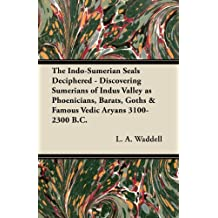 The Indo-Sumerian Seals Deciphered - Discovering Sumerians of Indus Valley as Phoenicians, Barats, Goths & Famous Vedic Aryans 3100-2300 B.C. (English Edition)