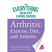 Arthritis: Exercise, Diet, and Arthritis: The most important information you need to improve your health (The Everything® Healthy Living Series) (English Edition)