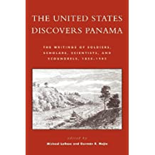 The United States Discovers Panama: The Writings of Soldiers, Scholars, Scientists, and Scoundrels, 1850D1905 (English Edition)