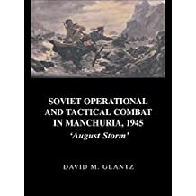Soviet Operational and Tactical Combat in Manchuria, 1945: 'August Storm' (Soviet (Russian) Study of War Book 8) (English Edition)