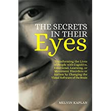 The Secrets in Their Eyes: Transforming the Lives of People with Cognitive, Emotional, Learning, or Movement Disorders or Autism by Changing the Visual Software of the Brain (English Edition)