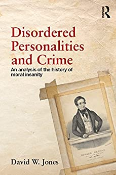 """Disordered Personalities and Crime: An analysis of the history of moral insanity (English Edition)"",作者:[Jones, David W.]"