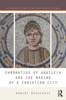 """Chromatius of Aquileia and the Making of a Christian City (Routledge Studies in the Early Christian World) (English Edition)"",作者:[McEachnie, Robert]"