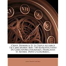 Crispi, Bismarck Et La Triple-Alliance En Caricatures: Avec 140 Reproductions de Caricatures Italiennes, Fran Aises Et Autres, Dont 2 Colori Es...