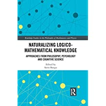Naturalizing Logico-Mathematical Knowledge: Approaches from Philosophy, Psychology and Cognitive Science (Routledge Studies in the Philosophy of Mathematics and Physics Book 4) (English Edition)