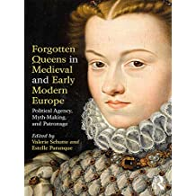 Forgotten Queens in Medieval and Early Modern Europe: Political Agency, Myth-Making, and Patronage (English Edition)
