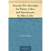 Seventy-Five Receipts for Pastry, Cakes and Sweetmeats, by Miss Leslie (English Edition)
