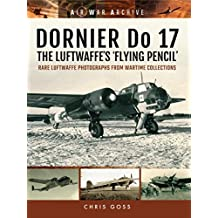 DORNIER Do 17 - The Luftwaffe's 'Flying Pencil': Rare Luftwaffe Photographs From Wartime Collections (Air War Archive) (English Edition)