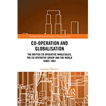 Co-operation and Globalisation: The British Co-operative Wholesales, the Co-operative Group and the World since 1863 (Routledge International Studies in Business History) (English Edition)